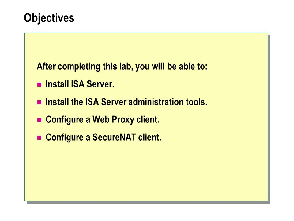 Objectives After completing this lab, you will be able to: Install ISA Server. Install the ISA Server administration tools. Configure a Web Proxy clie