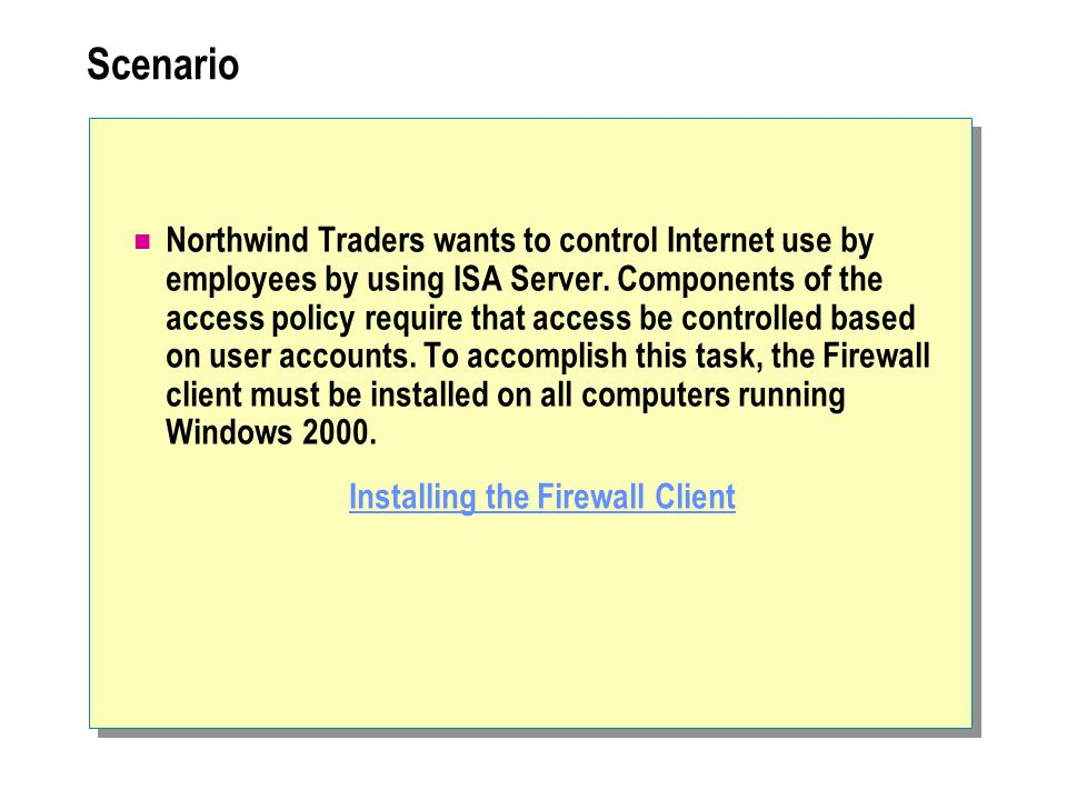 Scenario Northwind Traders wants to control Internet use by employees by using ISA Server. Components of the access policy require that access be cont