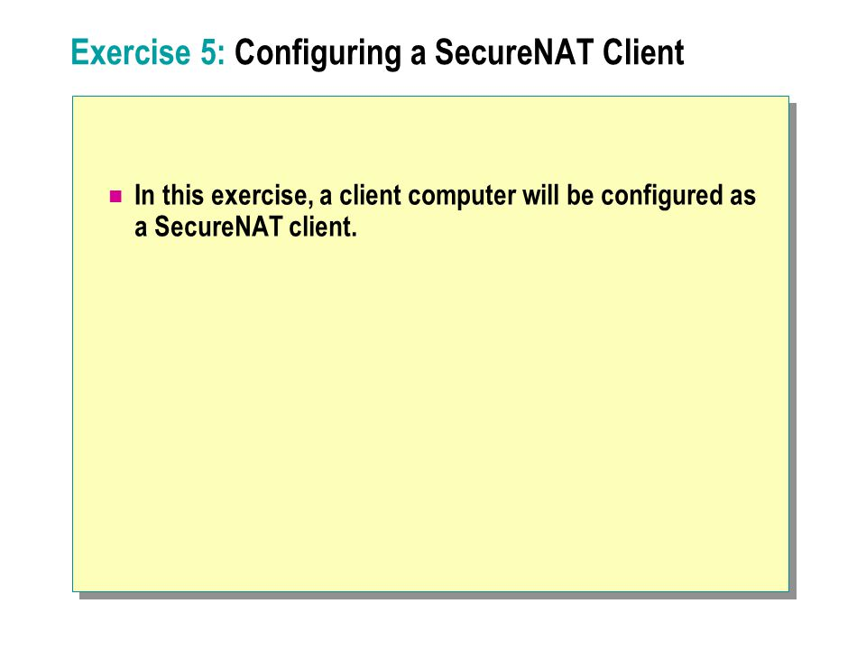 Exercise 5: Configuring a SecureNAT Client In this exercise, a client computer will be configured as a SecureNAT client.