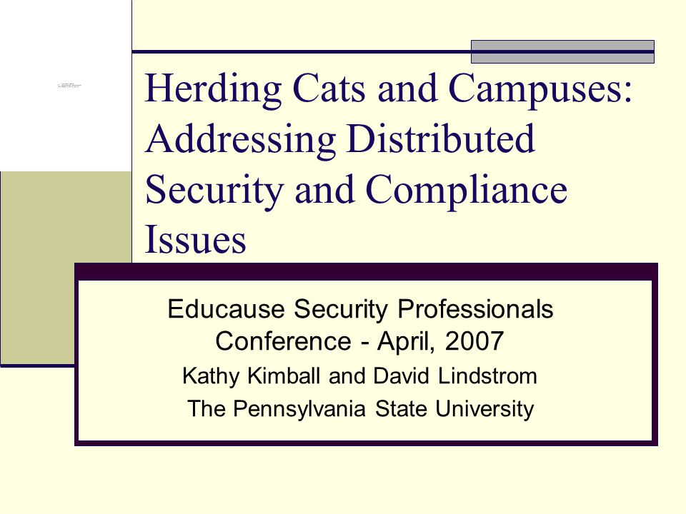 Herding Cats and Campuses: Addressing Distributed Security and Compliance Issues Educause Security Professionals Conference - April, 2007 Kathy Kimbal