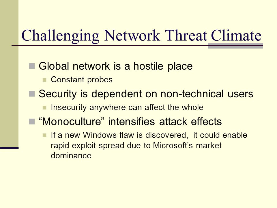 Challenging Network Threat Climate Global network is a hostile place Constant probes Security is dependent on non-technical users Insecurity anywhere can affect the whole Monoculture intensifies attack effects If a new Windows flaw is discovered, it could enable rapid exploit spread due to Microsoft's market dominance
