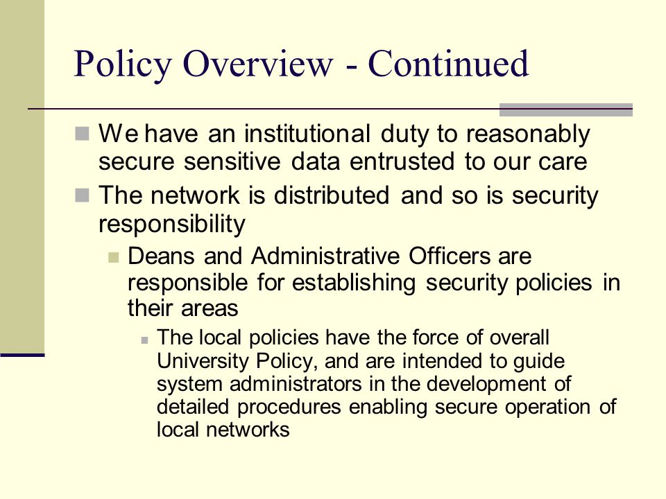 Policy Overview - Continued We have an institutional duty to reasonably secure sensitive data entrusted to our care The network is distributed and so