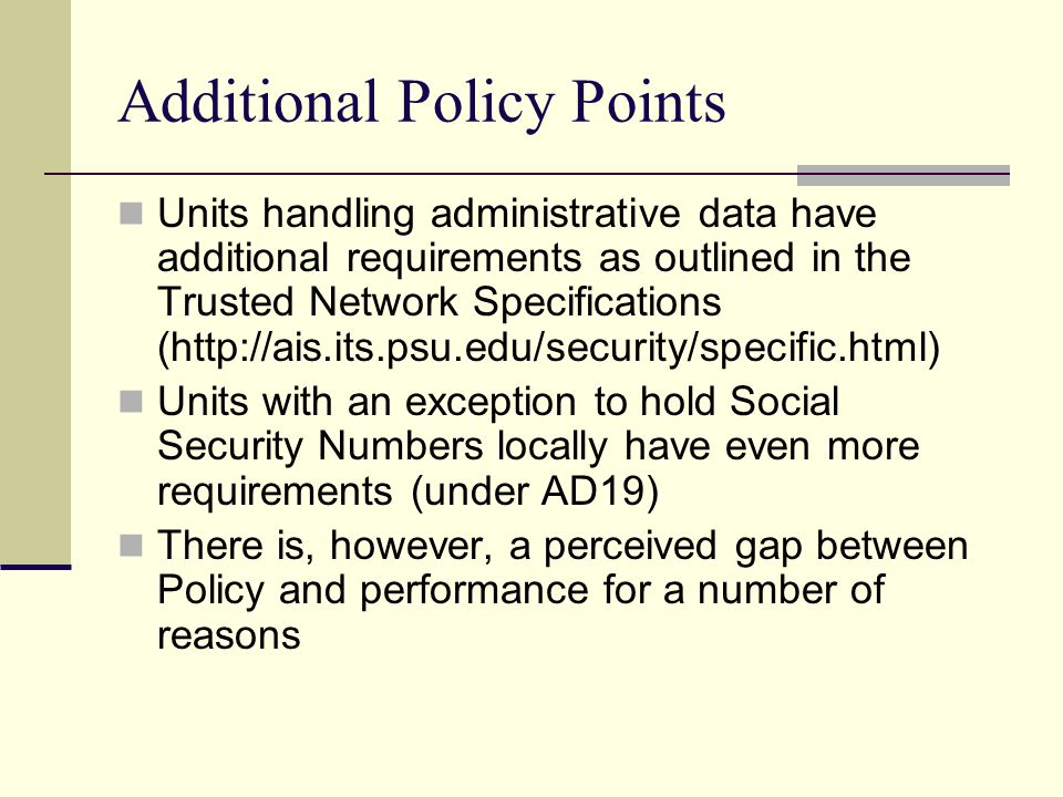 Additional Policy Points Units handling administrative data have additional requirements as outlined in the Trusted Network Specifications (http://ais.its.psu.edu/security/specific.html) Units with an exception to hold Social Security Numbers locally have even more requirements (under AD19) There is, however, a perceived gap between Policy and performance for a number of reasons