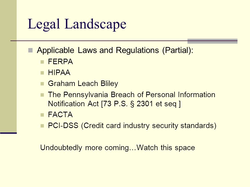 Legal Landscape Applicable Laws and Regulations (Partial): FERPA HIPAA Graham Leach Bliley The Pennsylvania Breach of Personal Information Notificatio