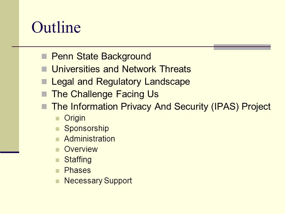 Outline Penn State Background Universities and Network Threats Legal and Regulatory Landscape The Challenge Facing Us The Information Privacy And Security (IPAS) Project Origin Sponsorship Administration Overview Staffing Phases Necessary Support