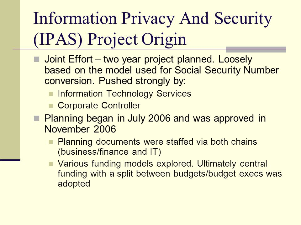 Information Privacy And Security (IPAS) Project Origin Joint Effort – two year project planned. Loosely based on the model used for Social Security Nu