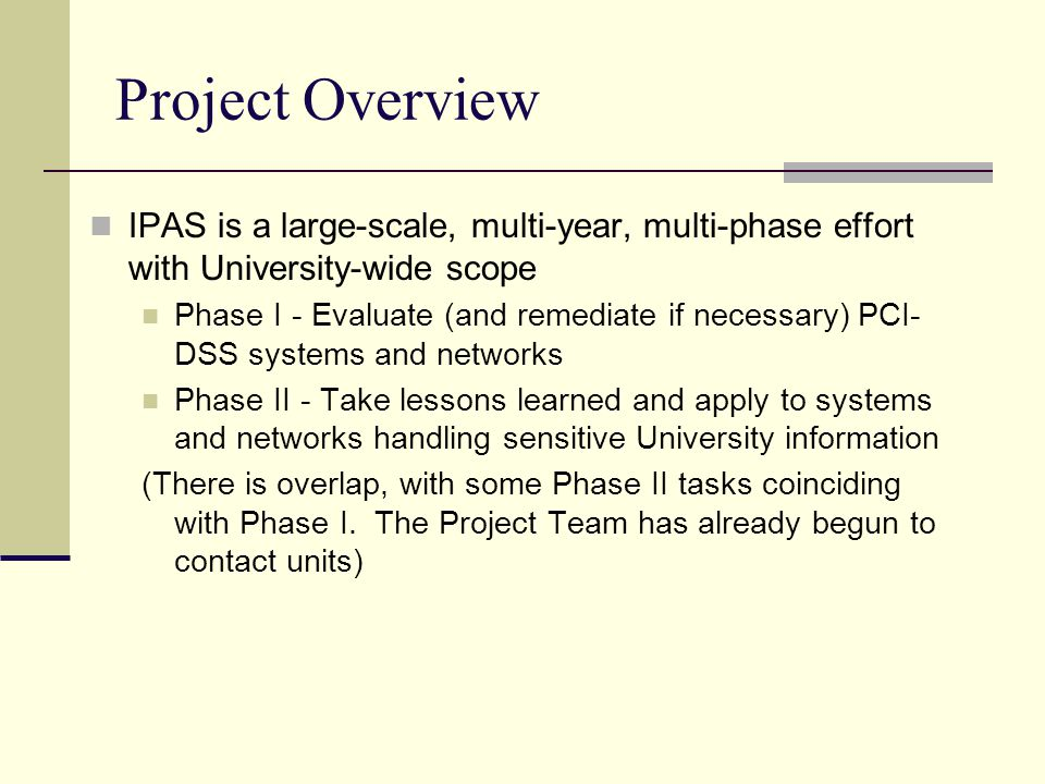 Project Overview IPAS is a large-scale, multi-year, multi-phase effort with University-wide scope Phase I - Evaluate (and remediate if necessary) PCI- DSS systems and networks Phase II - Take lessons learned and apply to systems and networks handling sensitive University information (There is overlap, with some Phase II tasks coinciding with Phase I.