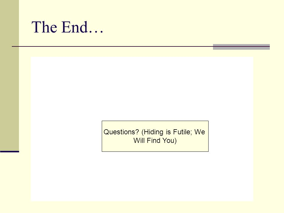 The End… Questions? (Hiding is Futile; We Will Find You)