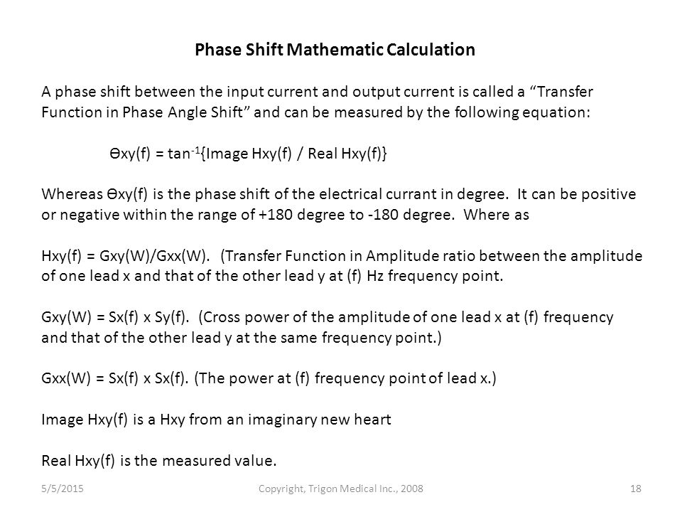 Phase Shift Mathematic Calculation A phase shift between the input current and output current is called a Transfer Function in Phase Angle Shift and can be measured by the following equation: Өxy(f) = tan -1 {Image Hxy(f) / Real Hxy(f)} Whereas Өxy(f) is the phase shift of the electrical currant in degree.