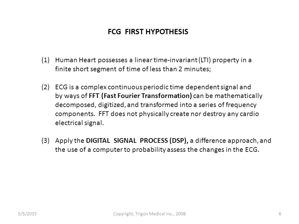 5/5/2015Copyright, Trigon Medical Inc., 20086 FCG FIRST HYPOTHESIS (1) Human Heart possesses a linear time-invariant (LTI) property in a finite short segment of time of less than 2 minutes; (2) ECG is a complex continuous periodic time dependent signal and by ways of FFT (Fast Fourier Transformation) can be mathematically decomposed, digitized, and transformed into a series of frequency components.