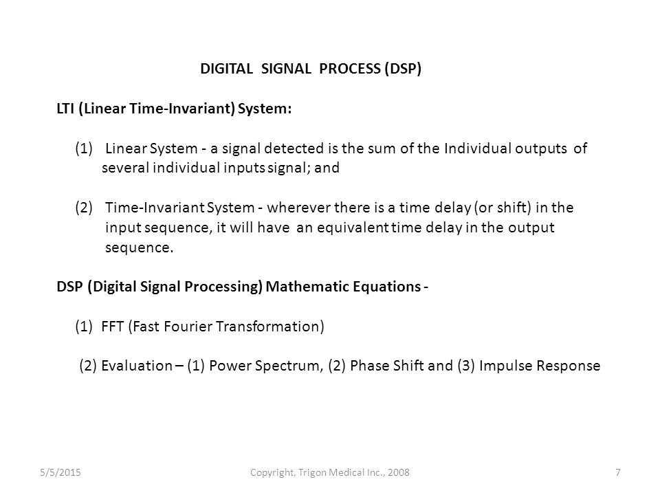 Copyright, Trigon Medical Inc., 20087 DIGITAL SIGNAL PROCESS (DSP) LTI (Linear Time-Invariant) System: (1) Linear System - a signal detected is the sum of the Individual outputs of several individual inputs signal; and (2) Time-Invariant System - wherever there is a time delay (or shift) in the input sequence, it will have an equivalent time delay in the output sequence.