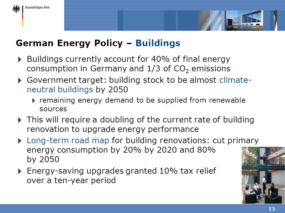 13 German Energy Policy – Buildings Buildings currently account for 40% of final energy consumption in Germany and 1/3 of CO 2 emissions Government ta