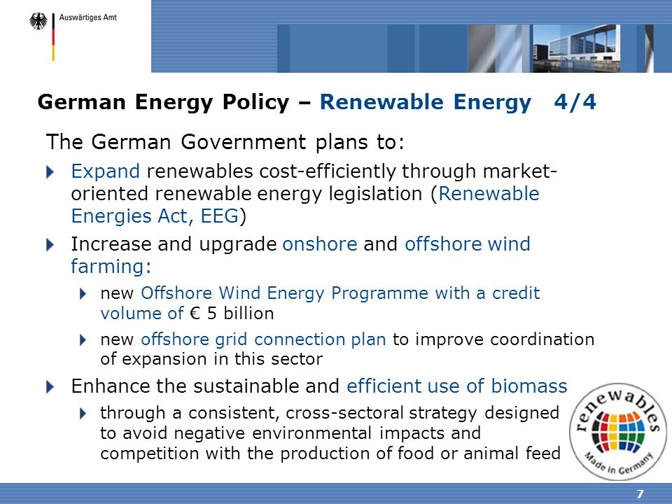 7 German Energy Policy – Renewable Energy 4/4 The German Government plans to: Expand renewables cost-efficiently through market- oriented renewable en