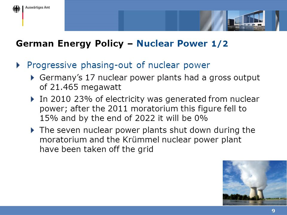 9 German Energy Policy – Nuclear Power 1/2 Progressive phasing-out of nuclear power Germany's 17 nuclear power plants had a gross output of 21.465 meg