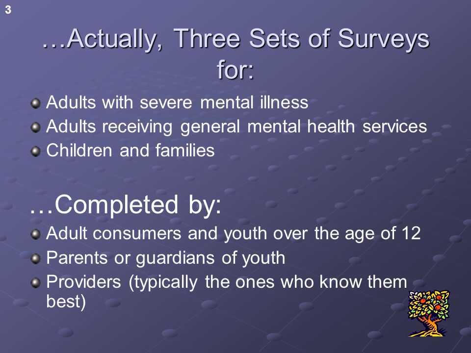 3 …Actually, Three Sets of Surveys for: Adults with severe mental illness Adults receiving general mental health services Children and families …Completed by: Adult consumers and youth over the age of 12 Parents or guardians of youth Providers (typically the ones who know them best)