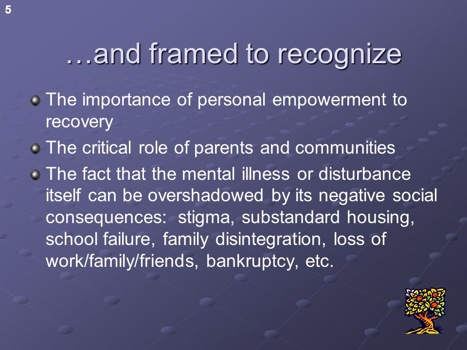 5 …and framed to recognize The importance of personal empowerment to recovery The critical role of parents and communities The fact that the mental illness or disturbance itself can be overshadowed by its negative social consequences: stigma, substandard housing, school failure, family disintegration, loss of work/family/friends, bankruptcy, etc.