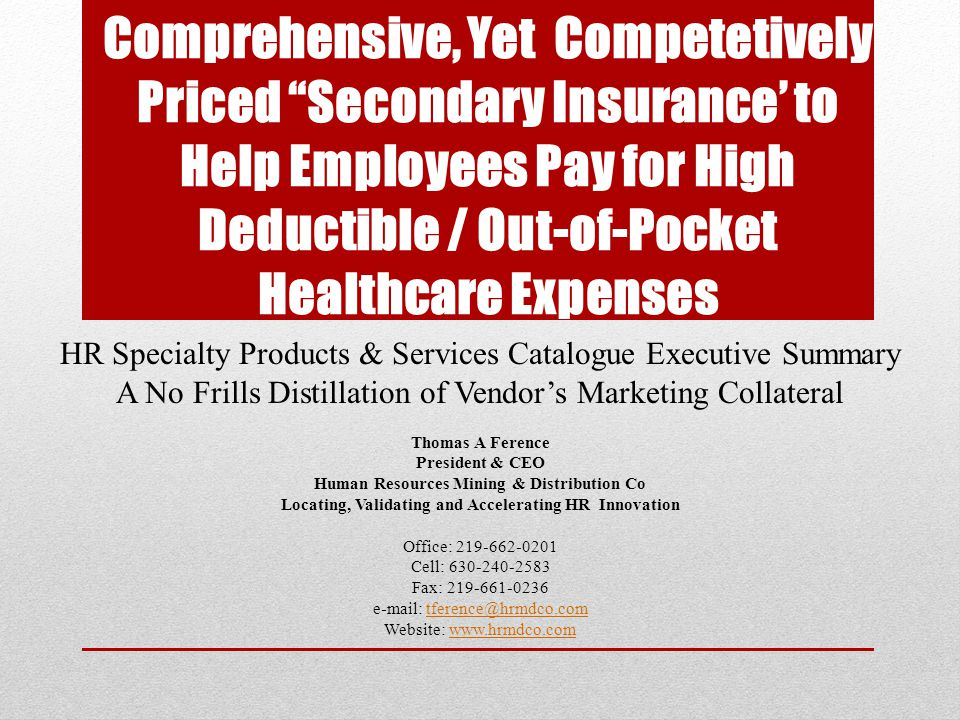 Comprehensive, Yet Competetively Priced Secondary Insurance' to Help Employees Pay for High Deductible / Out-of-Pocket Healthcare Expenses HR Specialty Products & Services Catalogue Executive Summary A No Frills Distillation of Vendor's Marketing Collateral Thomas A Ference President & CEO Human Resources Mining & Distribution Co Locating, Validating and Accelerating HR Innovation Office: 219-662-0201 Cell: 630-240-2583 Fax: 219-661-0236 e-mail: tference@hrmdco.comtference@hrmdco.com Website: www.hrmdco.comwww.hrmdco.com