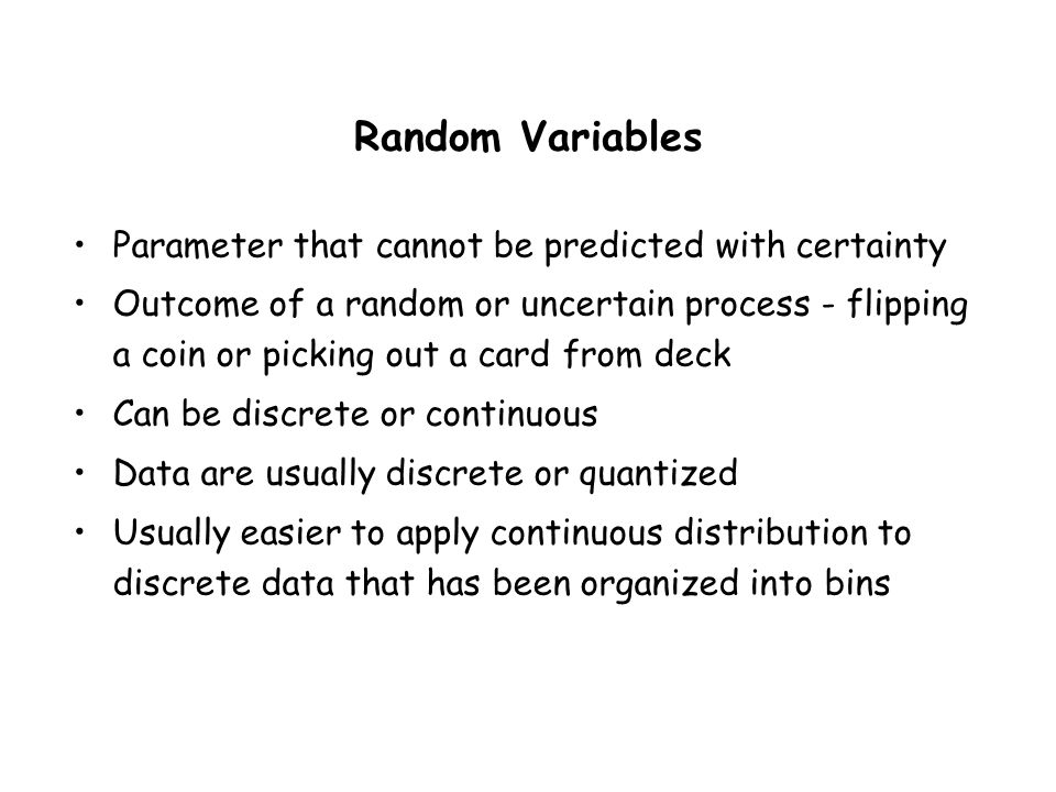 Random Variables Parameter that cannot be predicted with certainty Outcome of a random or uncertain process - flipping a coin or picking out a card from deck Can be discrete or continuous Data are usually discrete or quantized Usually easier to apply continuous distribution to discrete data that has been organized into bins