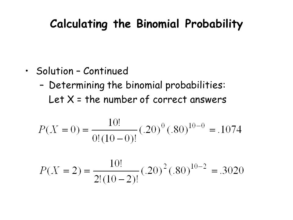 Solution – Continued –Determining the binomial probabilities: Let X = the number of correct answers Calculating the Binomial Probability