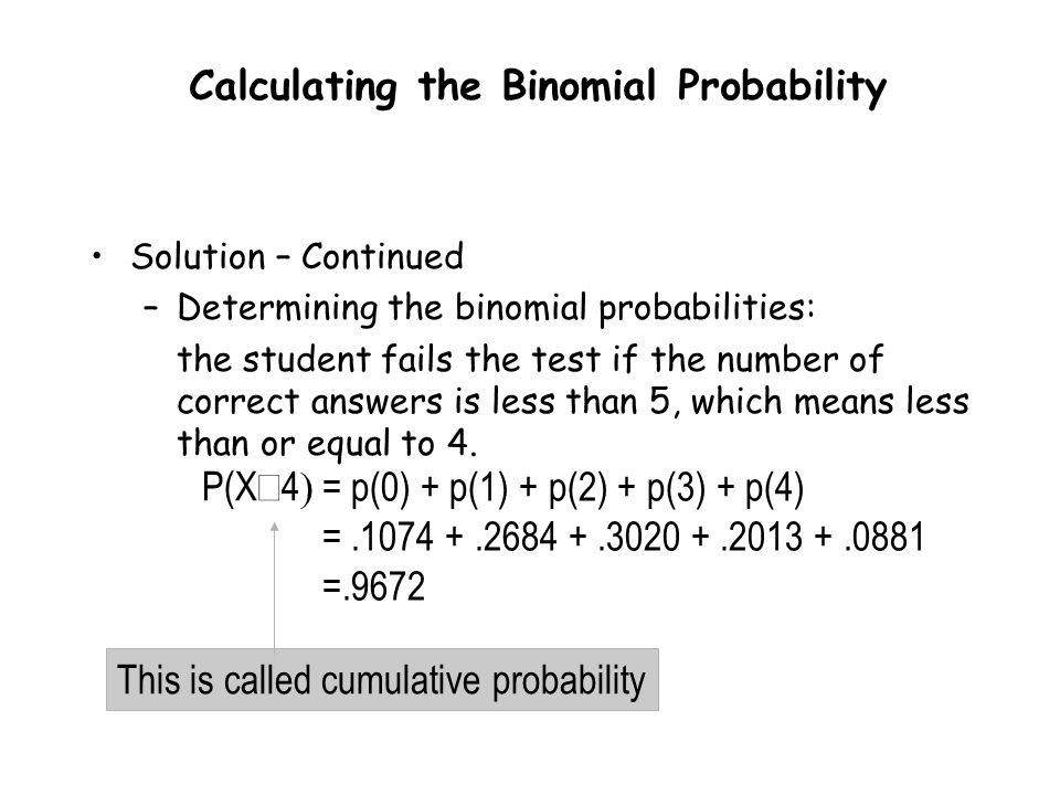 = p(0) + p(1) + p(2) + p(3) + p(4) =.1074 +.2684 +.3020 +.2013 +.0881 =.9672 Solution – Continued –Determining the binomial probabilities: the student fails the test if the number of correct answers is less than 5, which means less than or equal to 4.