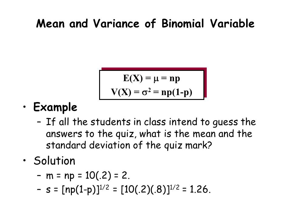 E(X) =  = np V(X) =  2 = np(1-p) Example –If all the students in class intend to guess the answers to the quiz, what is the mean and the standard deviation of the quiz mark.