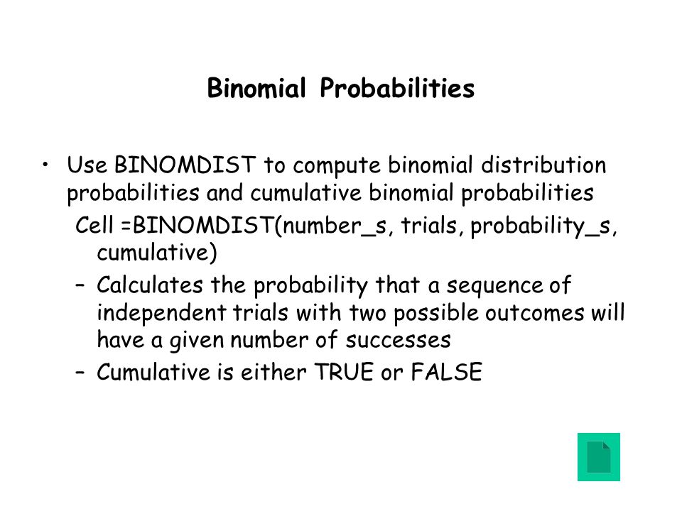 Binomial Probabilities Use BINOMDIST to compute binomial distribution probabilities and cumulative binomial probabilities Cell =BINOMDIST(number_s, trials, probability_s, cumulative) –Calculates the probability that a sequence of independent trials with two possible outcomes will have a given number of successes –Cumulative is either TRUE or FALSE