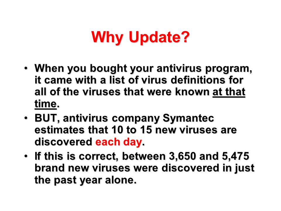 Why Update? When you bought your antivirus program, it came with a list of virus definitions for all of the viruses that were known at that time.When