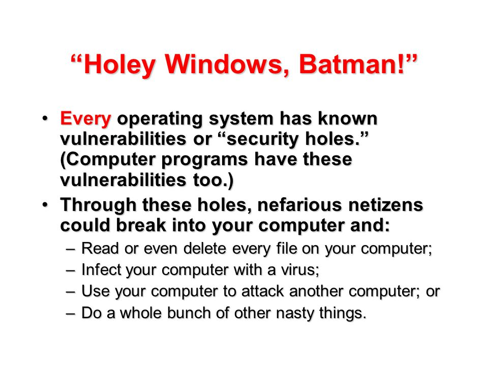 """Holey Windows, Batman!"" Every operating system has known vulnerabilities or ""security holes."" (Computer programs have these vulnerabilities too.)Ever"