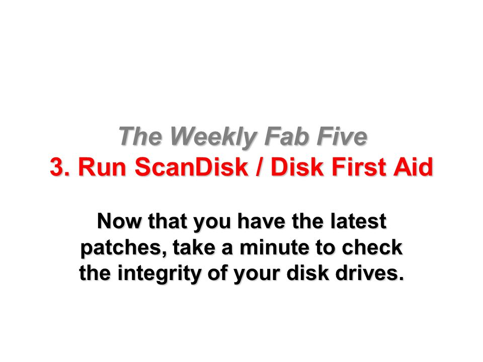 The Weekly Fab Five 3. Run ScanDisk / Disk First Aid Now that you have the latest patches, take a minute to check the integrity of your disk drives.