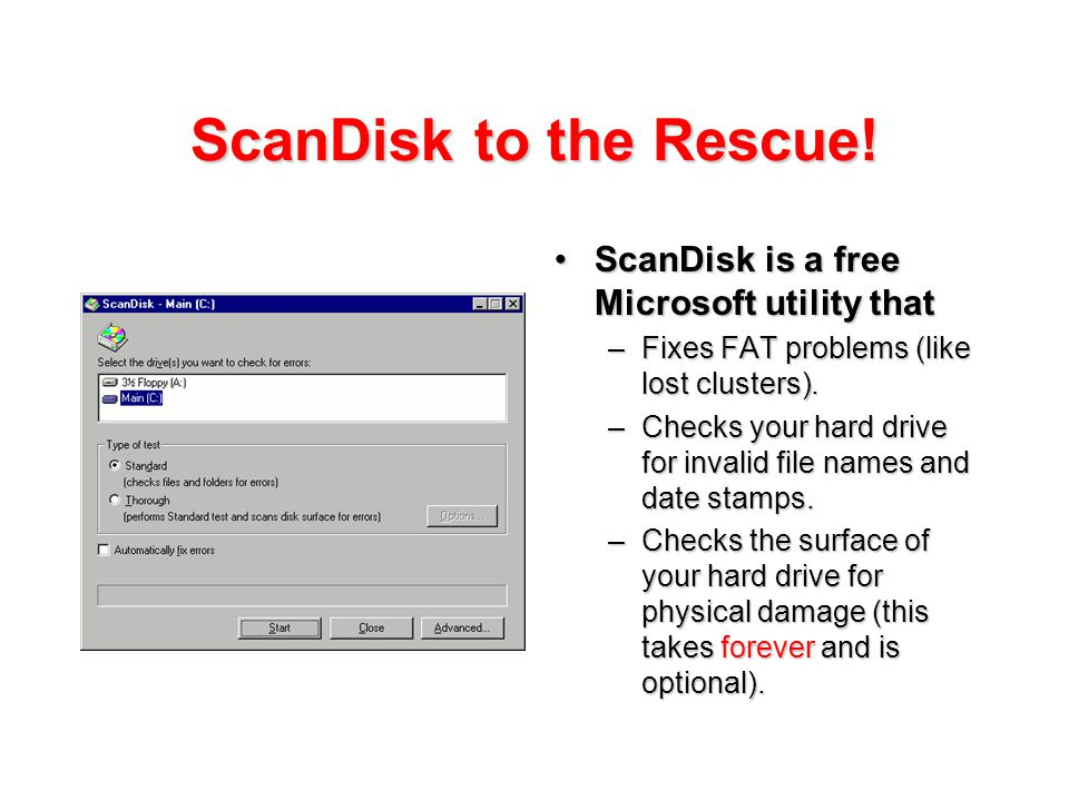 ScanDisk to the Rescue! ScanDisk is a free Microsoft utility thatScanDisk is a free Microsoft utility that –Fixes FAT problems (like lost clusters). –