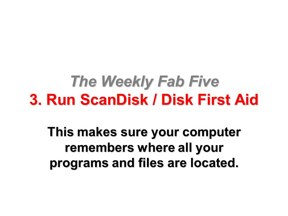 The Weekly Fab Five 3. Run ScanDisk / Disk First Aid This makes sure your computer remembers where all your programs and files are located.