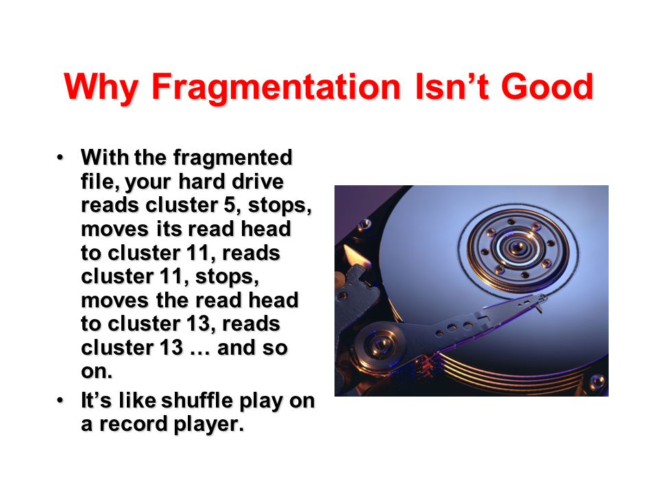 Why Fragmentation Isn't Good With the fragmented file, your hard drive reads cluster 5, stops, moves its read head to cluster 11, reads cluster 11, st