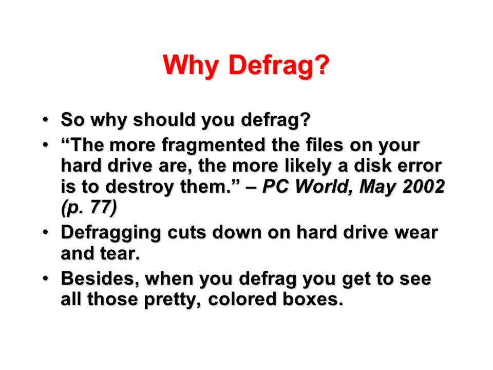 "Why Defrag? So why should you defrag?So why should you defrag? ""The more fragmented the files on your hard drive are, the more likely a disk error is"