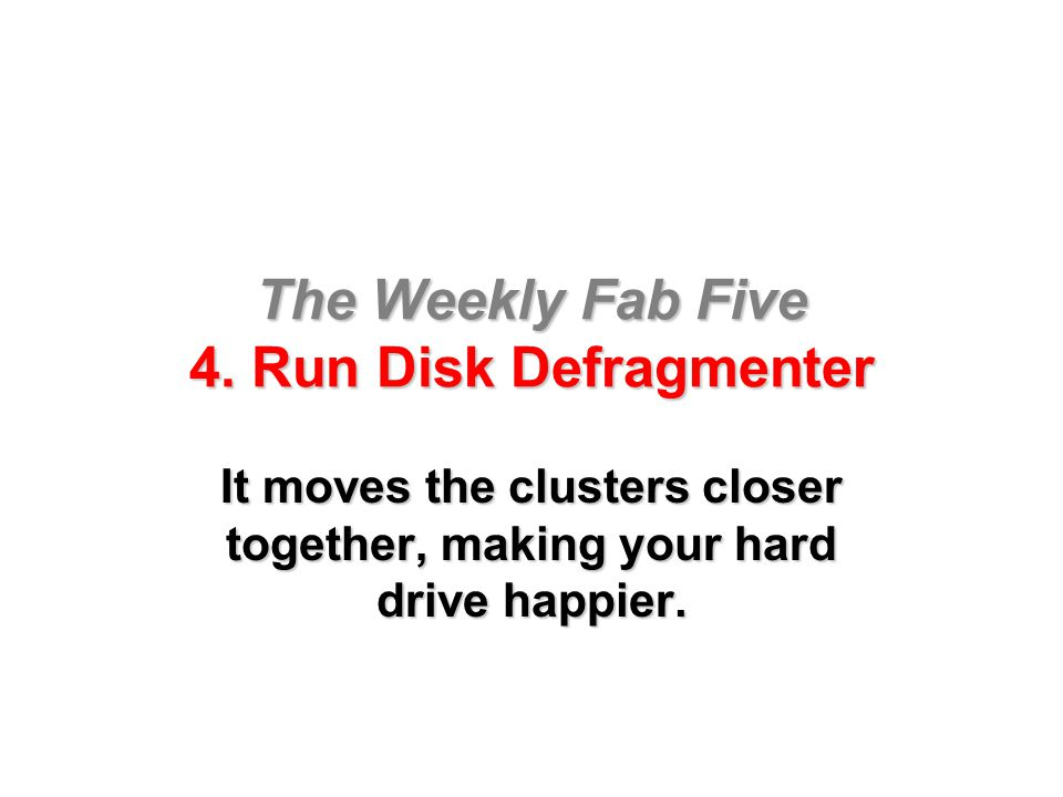 The Weekly Fab Five 4. Run Disk Defragmenter It moves the clusters closer together, making your hard drive happier.