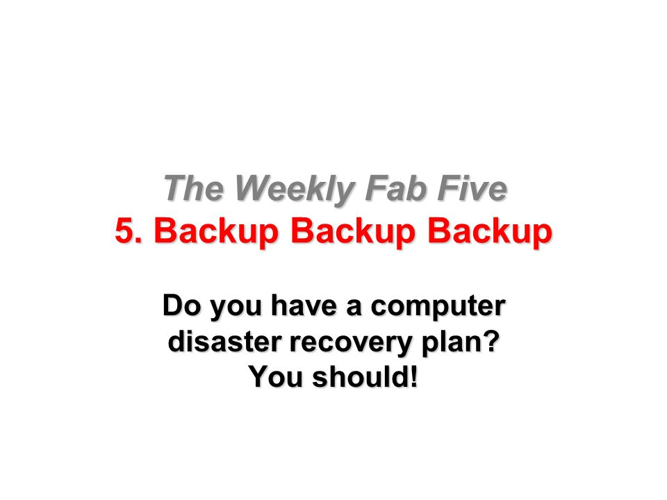 The Weekly Fab Five 5. Backup Backup Backup Do you have a computer disaster recovery plan? You should!