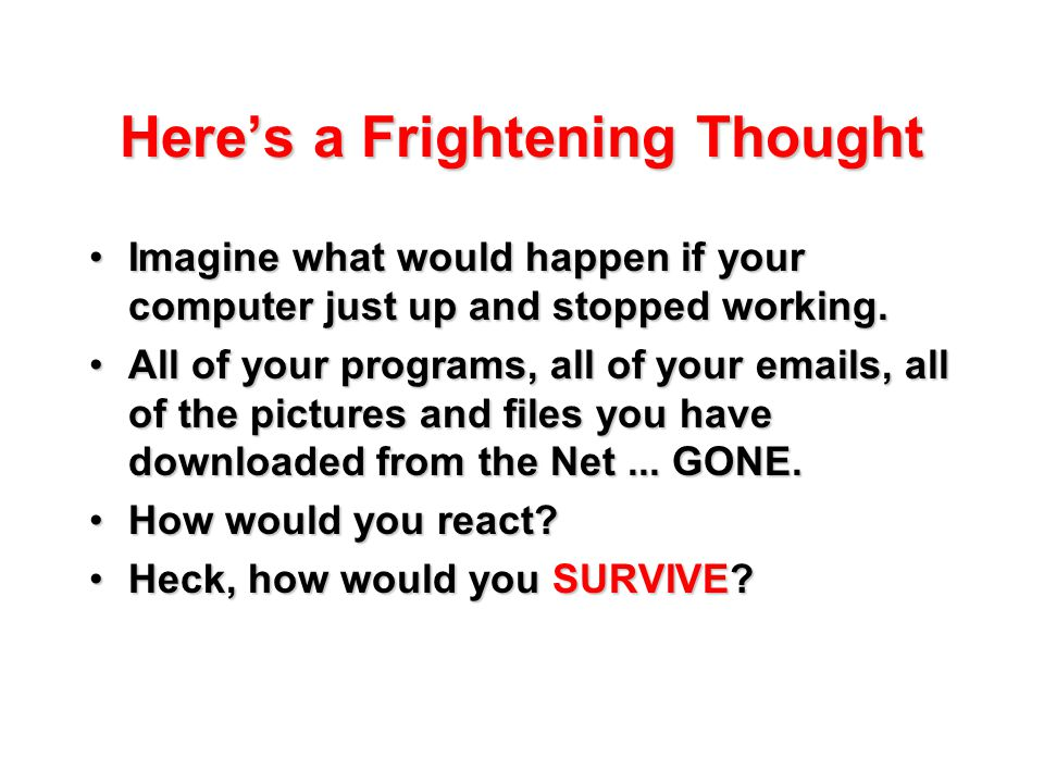 Here's a Frightening Thought Imagine what would happen if your computer just up and stopped working.Imagine what would happen if your computer just up