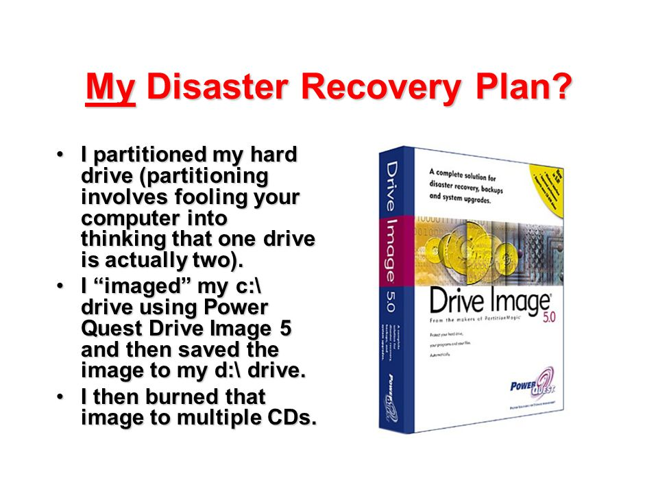 My Disaster Recovery Plan? I partitioned my hard drive (partitioning involves fooling your computer into thinking that one drive is actually two).I pa