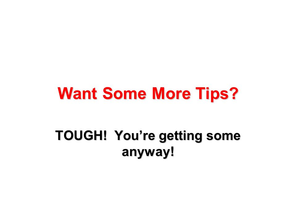 Want Some More Tips? TOUGH! You're getting some anyway!