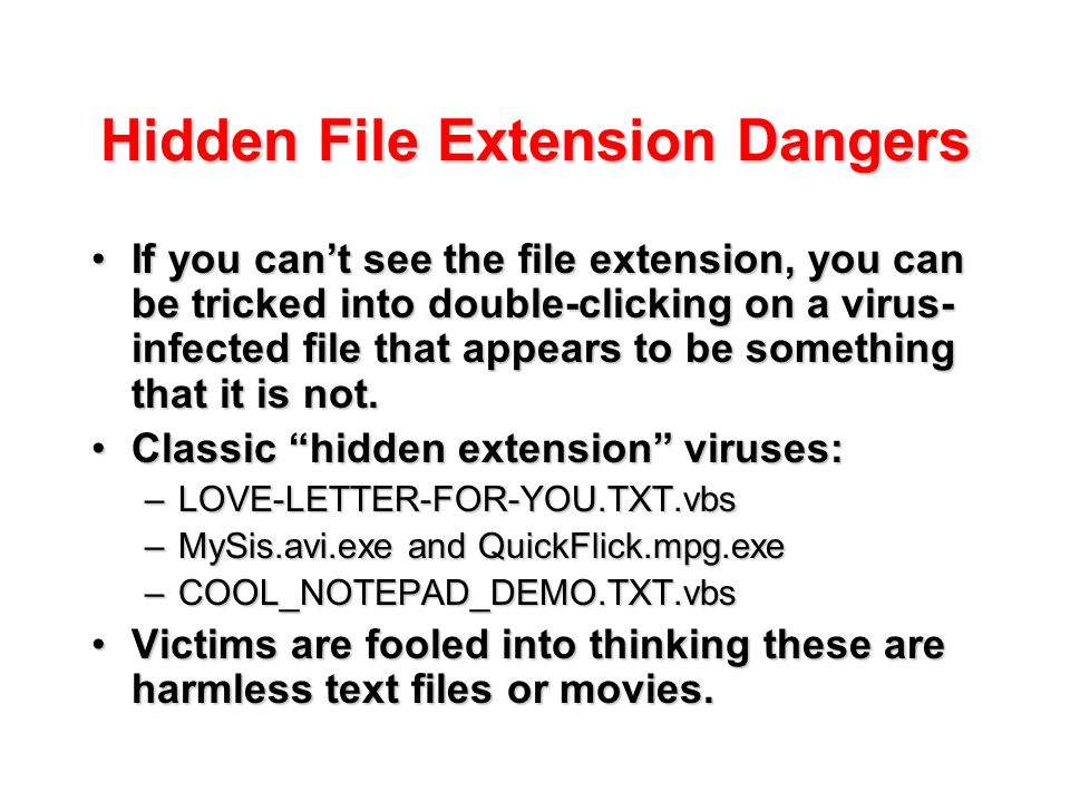 Hidden File Extension Dangers If you can't see the file extension, you can be tricked into double-clicking on a virus- infected file that appears to b
