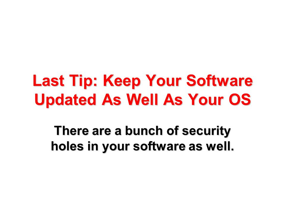 Last Tip: Keep Your Software Updated As Well As Your OS There are a bunch of security holes in your software as well.