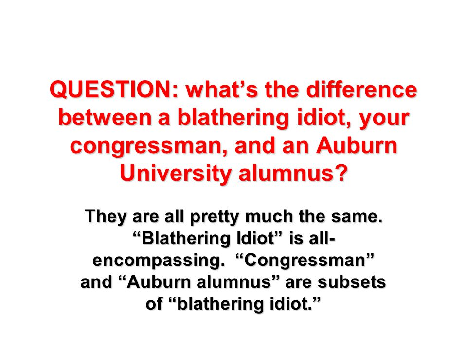 "QUESTION: what's the difference between a blathering idiot, your congressman, and an Auburn University alumnus? They are all pretty much the same. ""Bl"