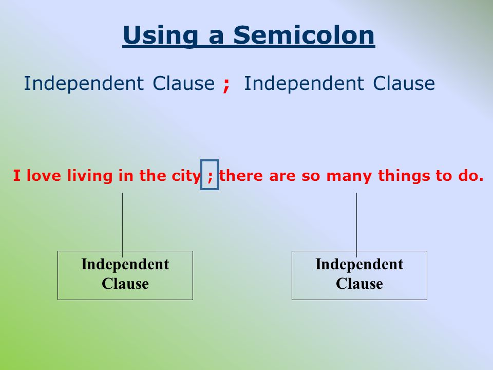 Using a Semicolon Independent Clause ; Independent Clause I love living in the city ; there are so many things to do.