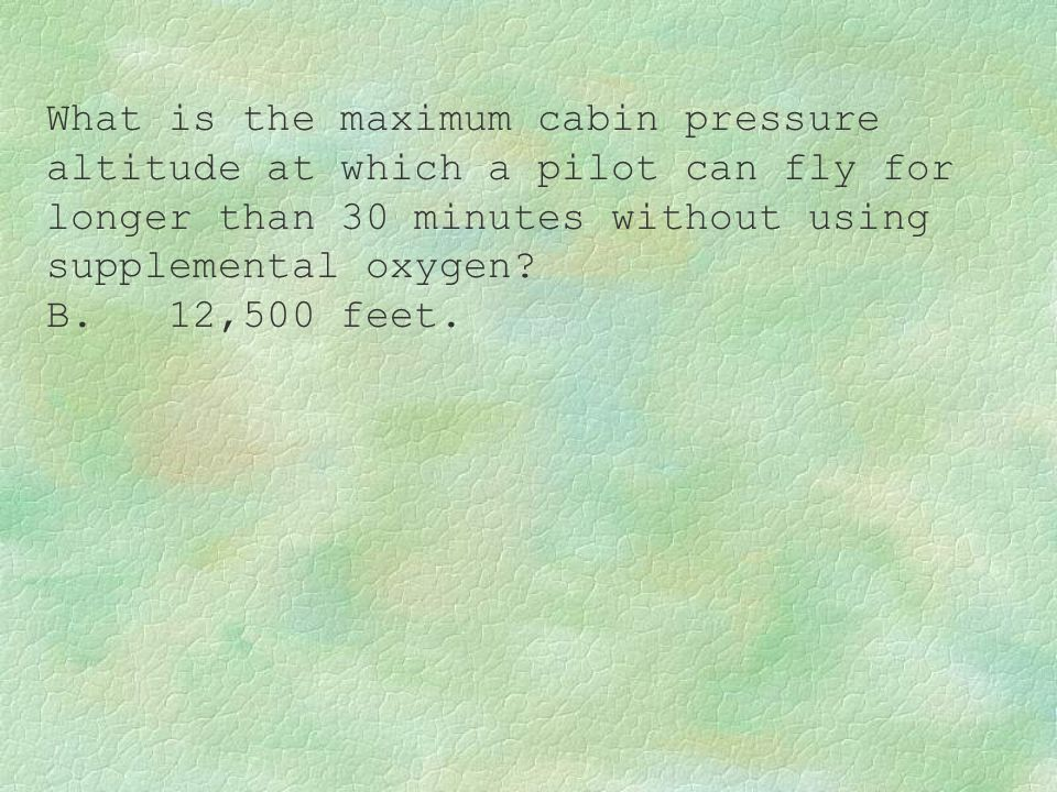What is the maximum cabin pressure altitude at which a pilot can fly for longer than 30 minutes without using supplemental oxygen? B. 12,500 feet.
