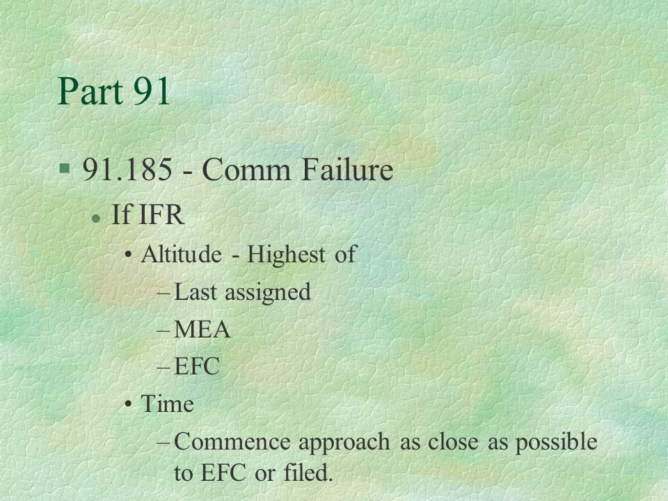 Part 91 §91.185 - Comm Failure l If IFR Altitude - Highest of –Last assigned –MEA –EFC Time –Commence approach as close as possible to EFC or filed.