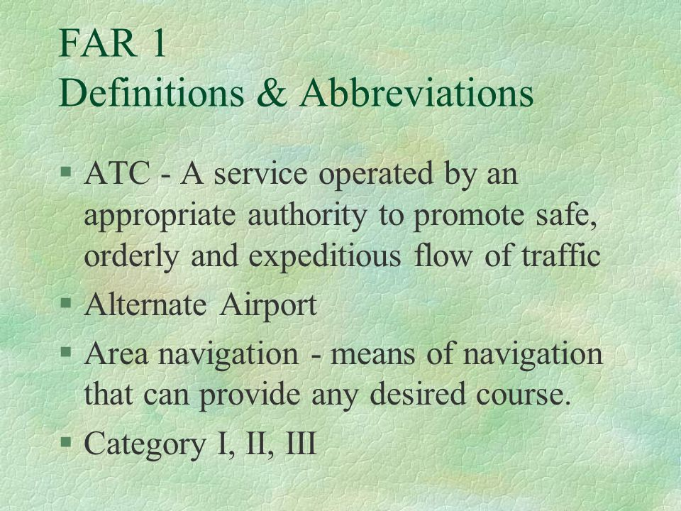 FAR 1 Definitions & Abbreviations §ATC - A service operated by an appropriate authority to promote safe, orderly and expeditious flow of traffic §Alte