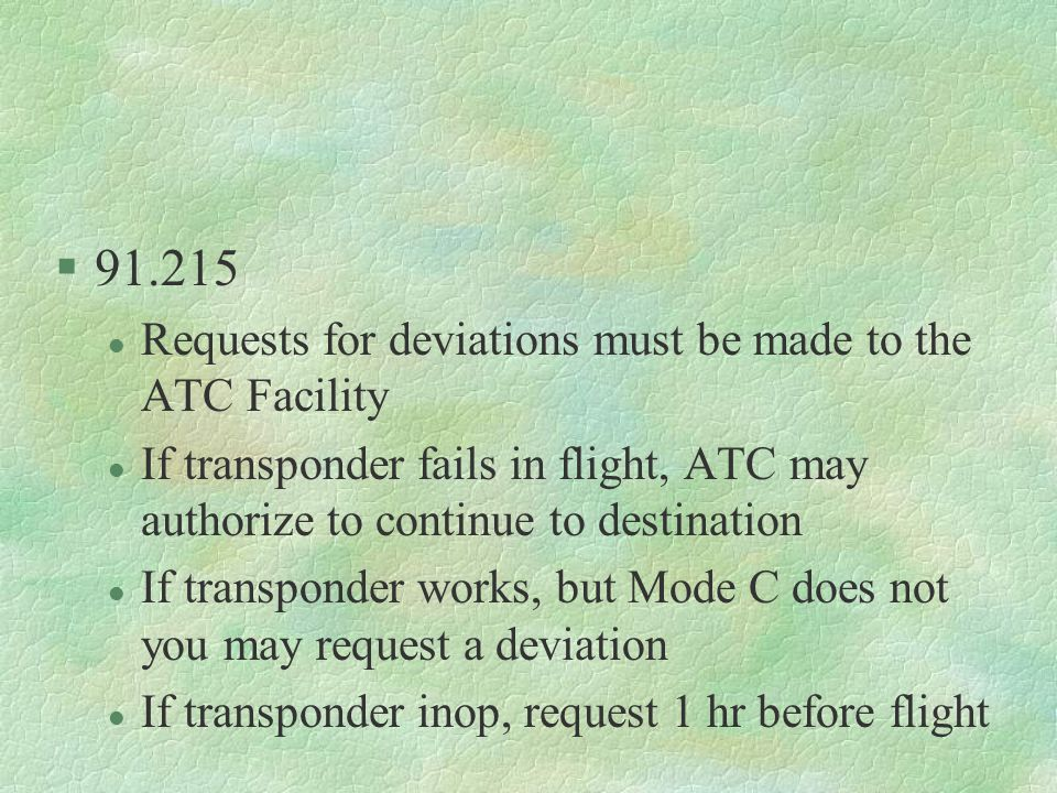 §91.215 l Requests for deviations must be made to the ATC Facility l If transponder fails in flight, ATC may authorize to continue to destination l If