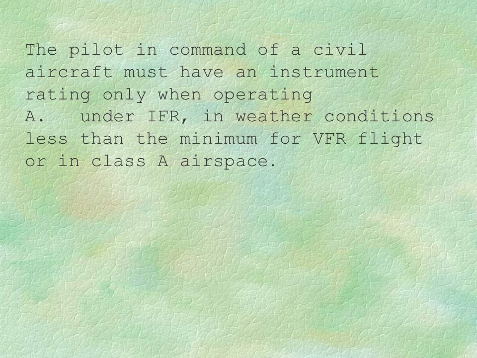 The pilot in command of a civil aircraft must have an instrument rating only when operating A. under IFR, in weather conditions less than the minimum