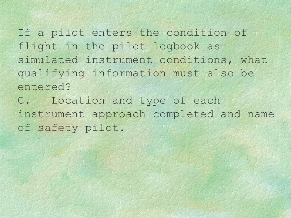 If a pilot enters the condition of flight in the pilot logbook as simulated instrument conditions, what qualifying information must also be entered? C