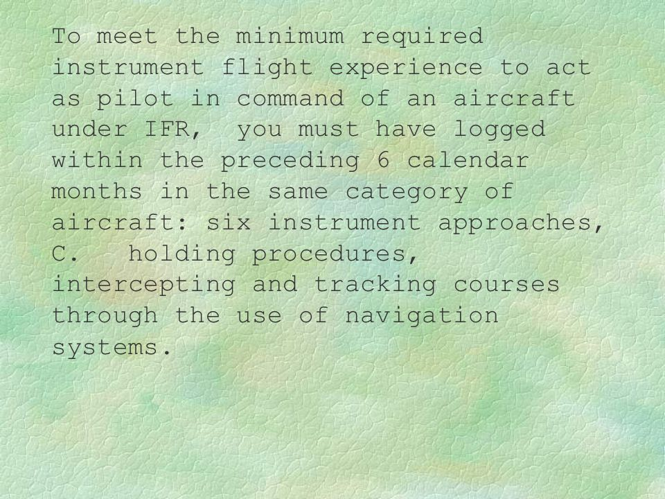 To meet the minimum required instrument flight experience to act as pilot in command of an aircraft under IFR, you must have logged within the precedi