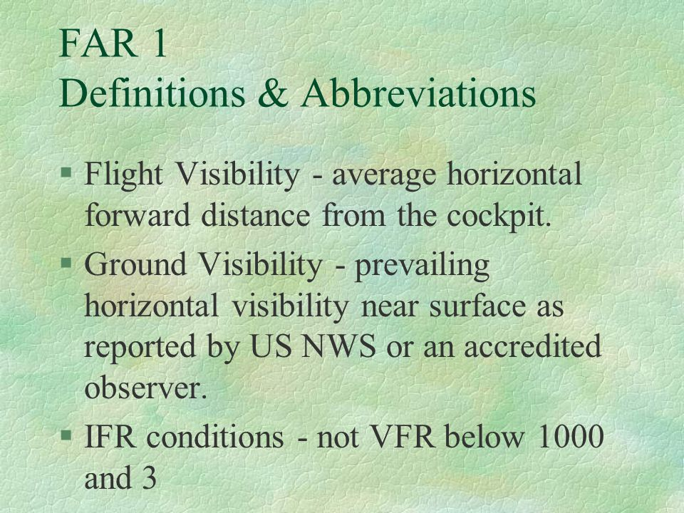 FAR 1 Definitions & Abbreviations §Flight Visibility - average horizontal forward distance from the cockpit. §Ground Visibility - prevailing horizonta